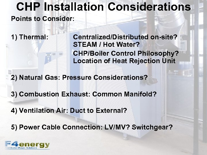 CHP Installation Considerations Points to Consider: 1) Thermal: Centralized/Distributed on-site? STEAM / Hot Water?