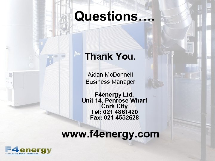Questions…. Thank You. Aidan Mc. Donnell Business Manager F 4 energy Ltd. Unit 14,
