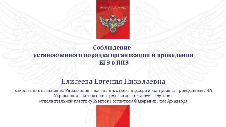 Соблюдение установленного порядка организации и проведения ЕГЭ в ППЭ Елисеева Евгения Николаевна Заместитель начальника