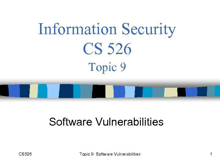 Information Security CS 526 Topic 9 Software Vulnerabilities CS 526 Topic 9: Software Vulnerabilities