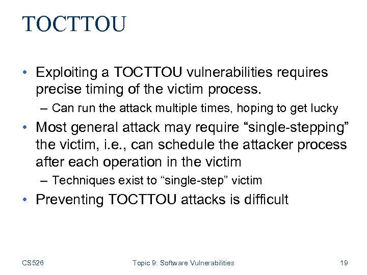 TOCTTOU • Exploiting a TOCTTOU vulnerabilities requires precise timing of the victim process. –