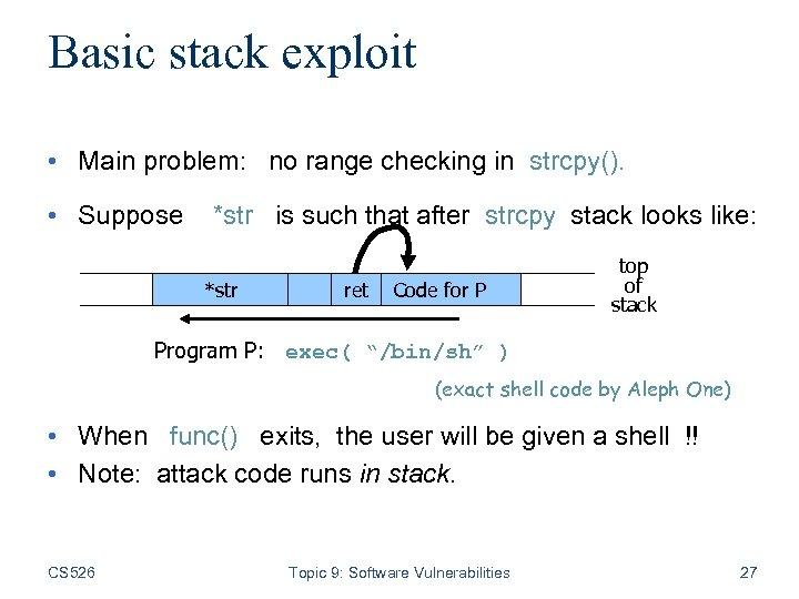 Basic stack exploit • Main problem: no range checking in strcpy(). • Suppose *str
