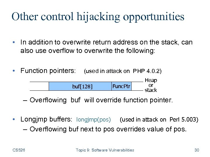 Other control hijacking opportunities • In addition to overwrite return address on the stack,
