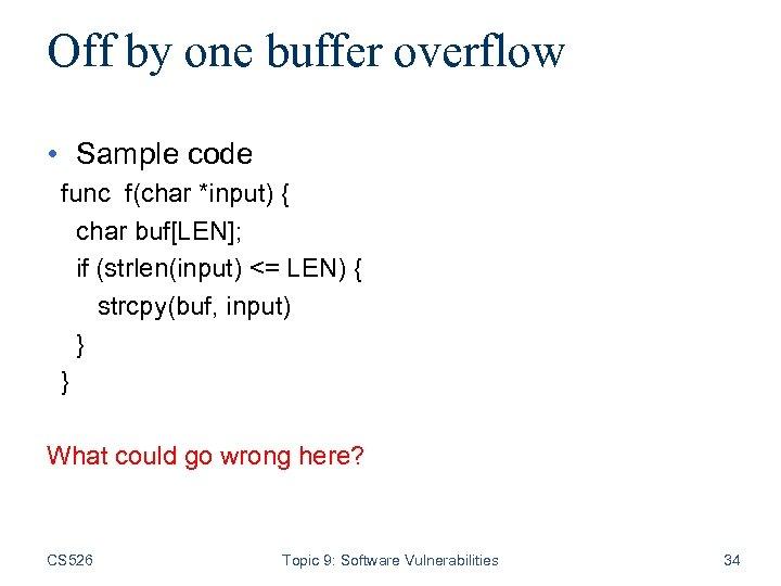 Off by one buffer overflow • Sample code func f(char *input) { char buf[LEN];