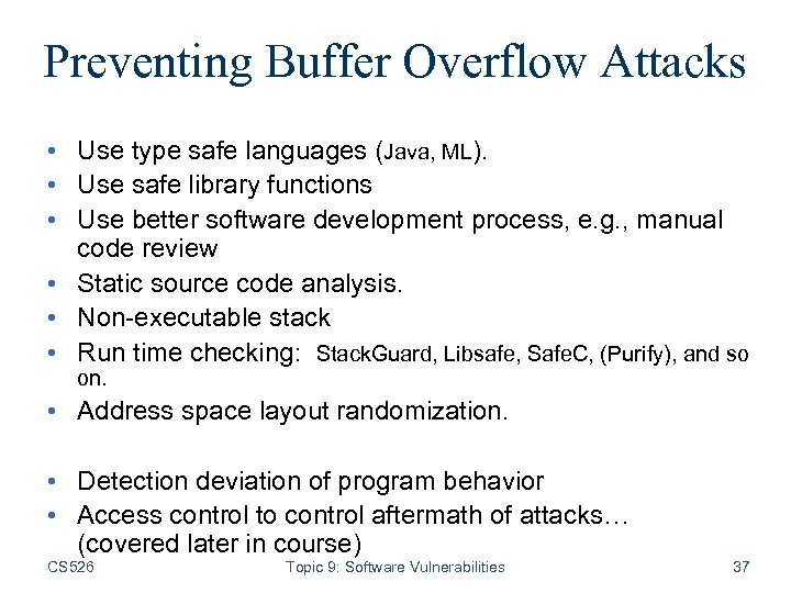 Preventing Buffer Overflow Attacks • Use type safe languages (Java, ML). • Use safe