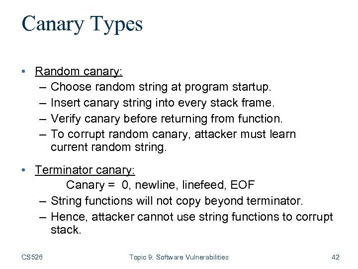 Canary Types • Random canary: – Choose random string at program startup. – Insert