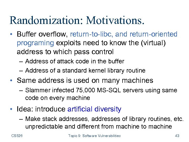 Randomization: Motivations. • Buffer overflow, return-to-libc, and return-oriented programing exploits need to know the