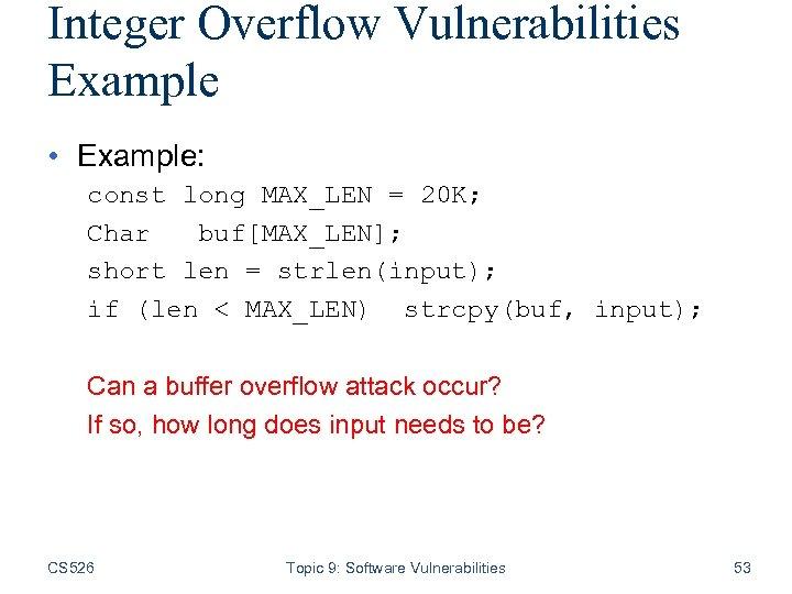 Integer Overflow Vulnerabilities Example • Example: const long MAX_LEN = 20 K; Char buf[MAX_LEN];
