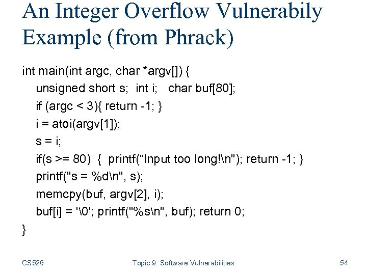 An Integer Overflow Vulnerabily Example (from Phrack) int main(int argc, char *argv[]) { unsigned