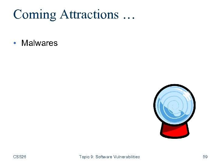 Coming Attractions … • Malwares CS 526 Topic 9: Software Vulnerabilities 59
