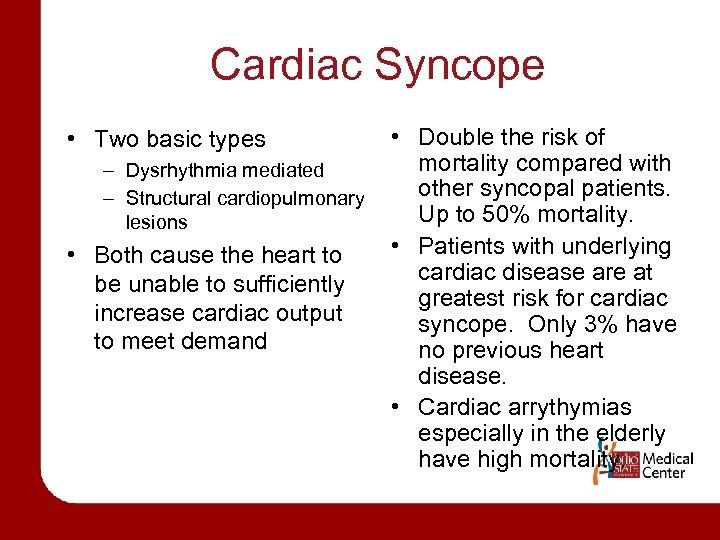 Cardiac Syncope • Two basic types – Dysrhythmia mediated – Structural cardiopulmonary lesions •