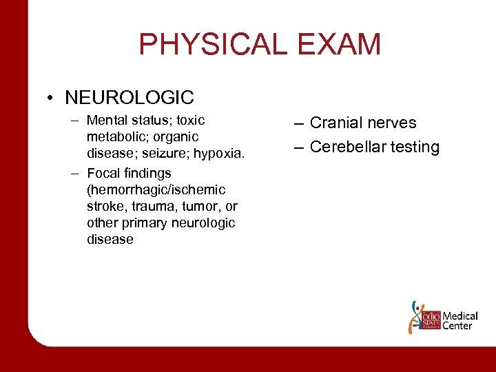 PHYSICAL EXAM • NEUROLOGIC – Mental status; toxic metabolic; organic disease; seizure; hypoxia. –