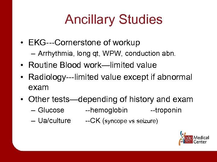 Ancillary Studies • EKG---Cornerstone of workup – Arrhythmia, long qt, WPW, conduction abn. •