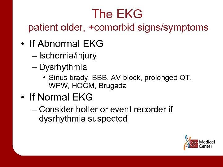 The EKG patient older, +comorbid signs/symptoms • If Abnormal EKG – Ischemia/injury – Dysrhythmia