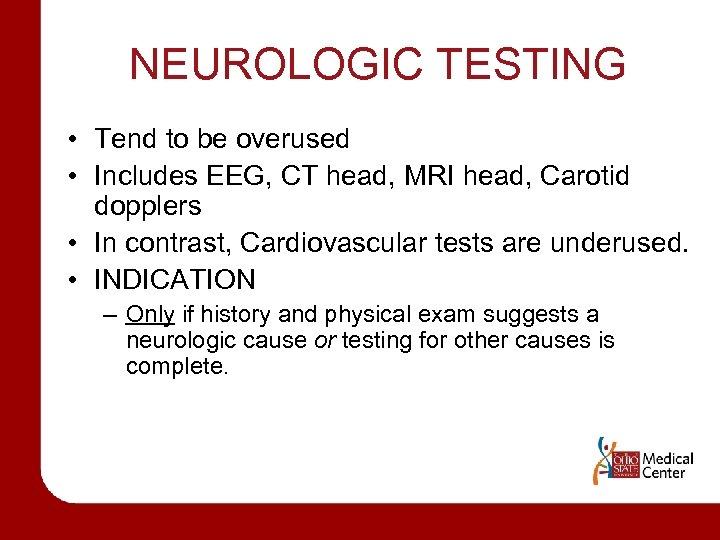 NEUROLOGIC TESTING • Tend to be overused • Includes EEG, CT head, MRI head,