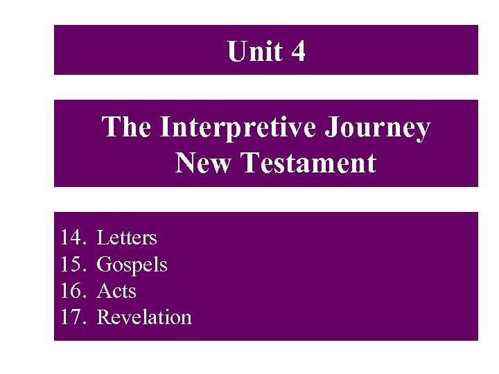 Unit 4 The Interpretive Journey New Testament 14. 15. 16. 17. Letters Gospels Acts