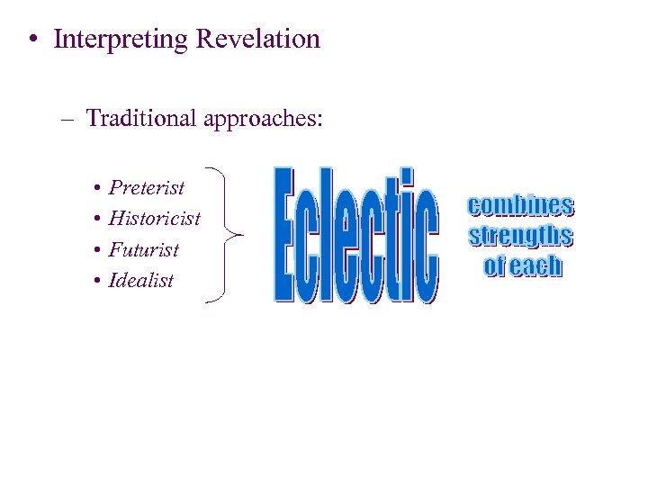 • Interpreting Revelation – Traditional approaches: • • Preterist Historicist Futurist Idealist