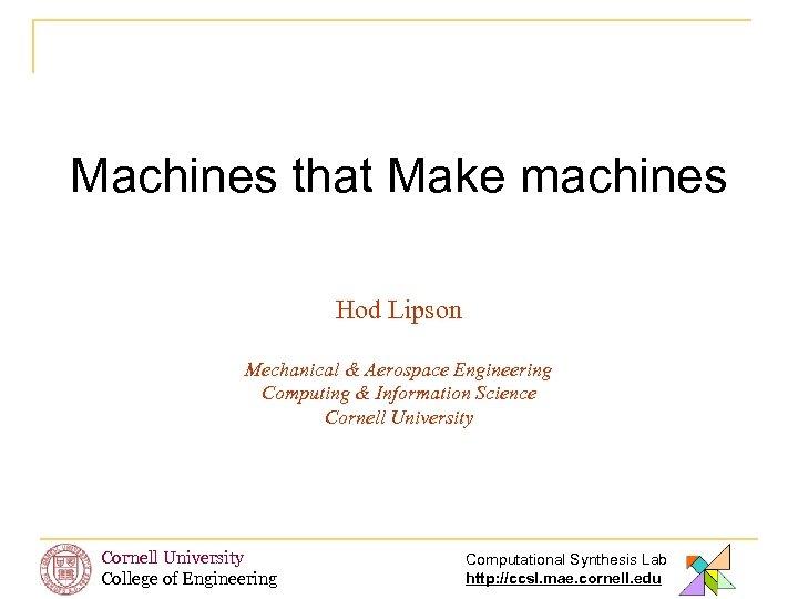 Machines that Make machines Hod Lipson Mechanical & Aerospace Engineering Computing & Information Science