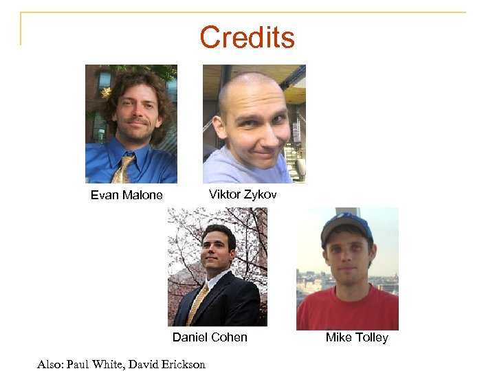 Credits Viktor Zykov Evan Malone Daniel Cohen Also: Paul White, David Erickson Mike Tolley