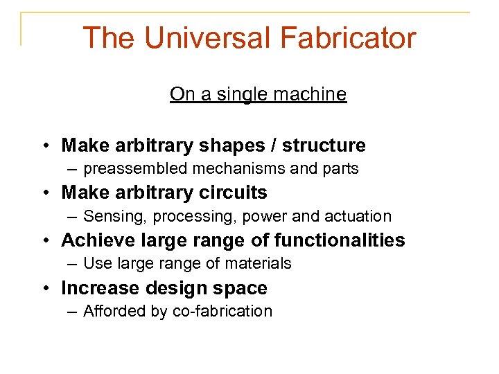 The Universal Fabricator On a single machine • Make arbitrary shapes / structure –