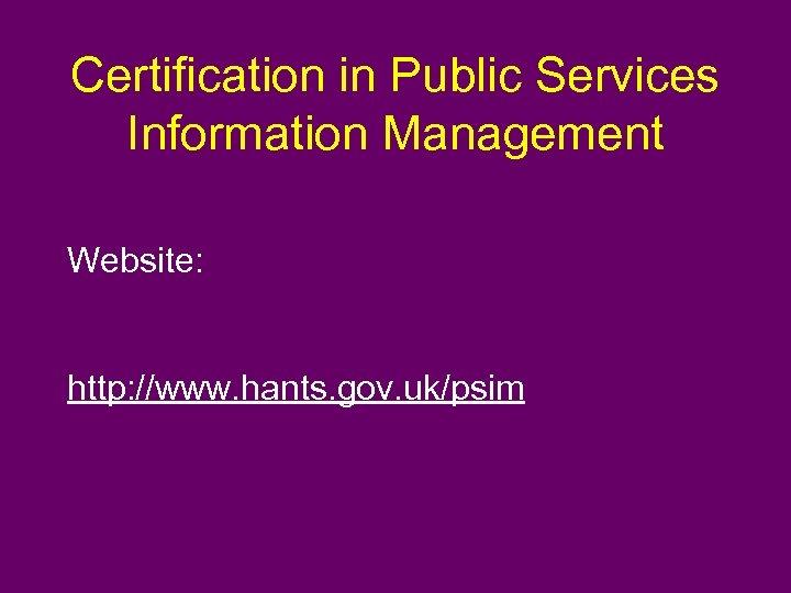 Certification in Public Services Information Management Website: http: //www. hants. gov. uk/psim
