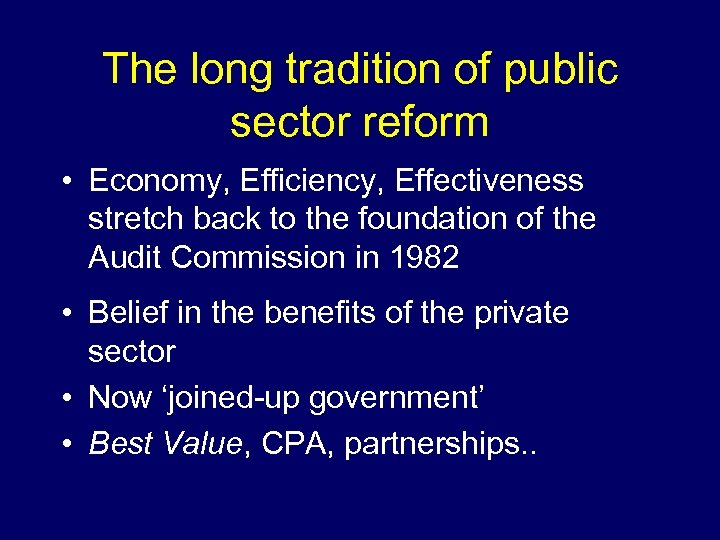 The long tradition of public sector reform • Economy, Efficiency, Effectiveness stretch back to