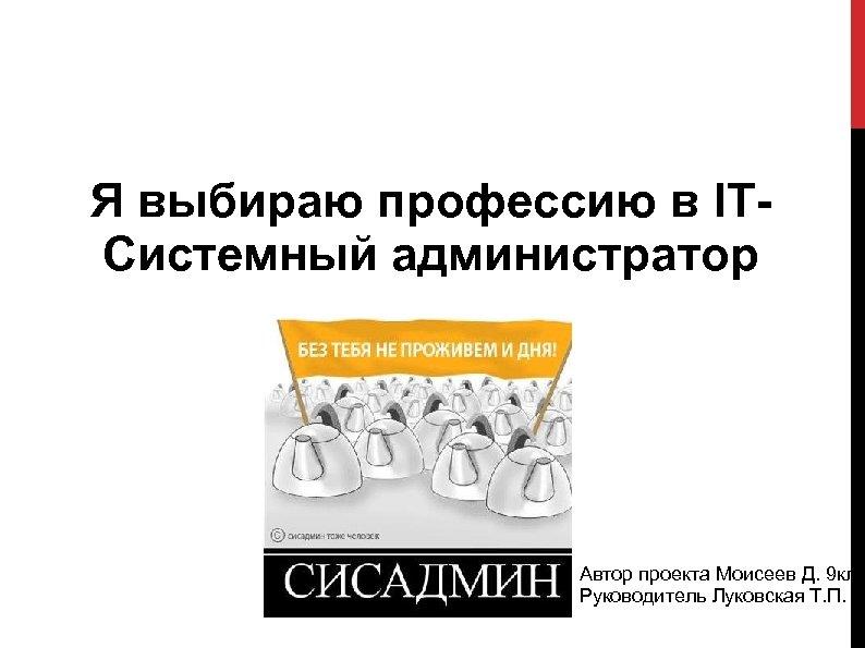 Я выбираю профессию в ITСистемный администратор Автор проекта Моисеев Д. 9 кл Руководитель Луковская