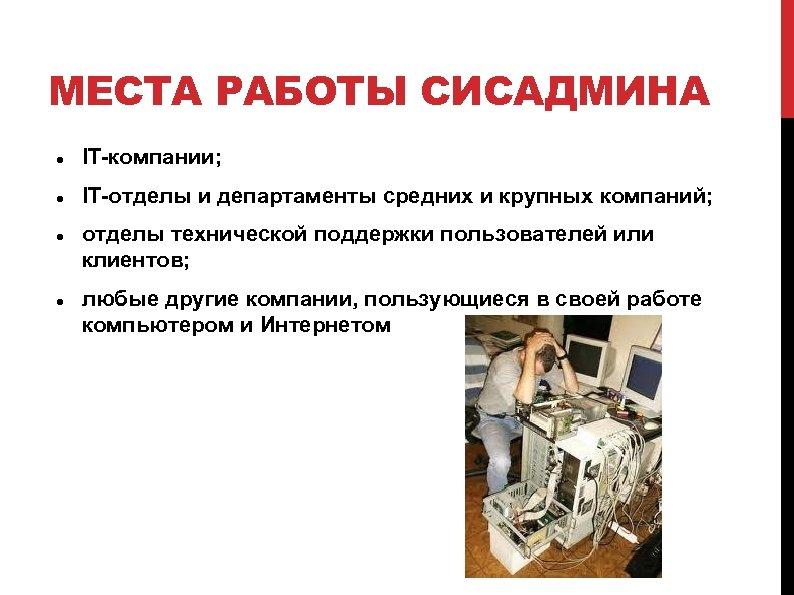 МЕСТА РАБОТЫ СИСАДМИНА IT-компании; IT-отделы и департаменты средних и крупных компаний; отделы технической поддержки