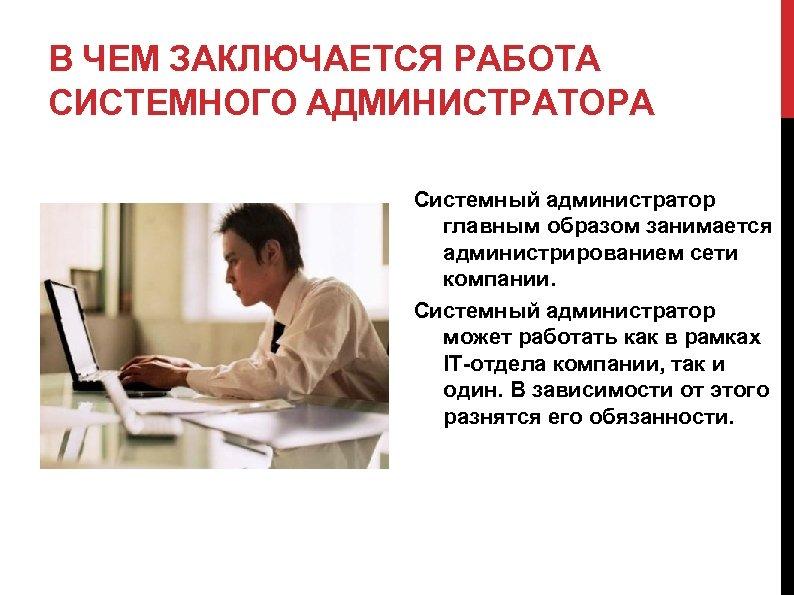 В ЧЕМ ЗАКЛЮЧАЕТСЯ РАБОТА СИСТЕМНОГО АДМИНИСТРАТОРА Системный администратор главным образом занимается администрированием сети компании.