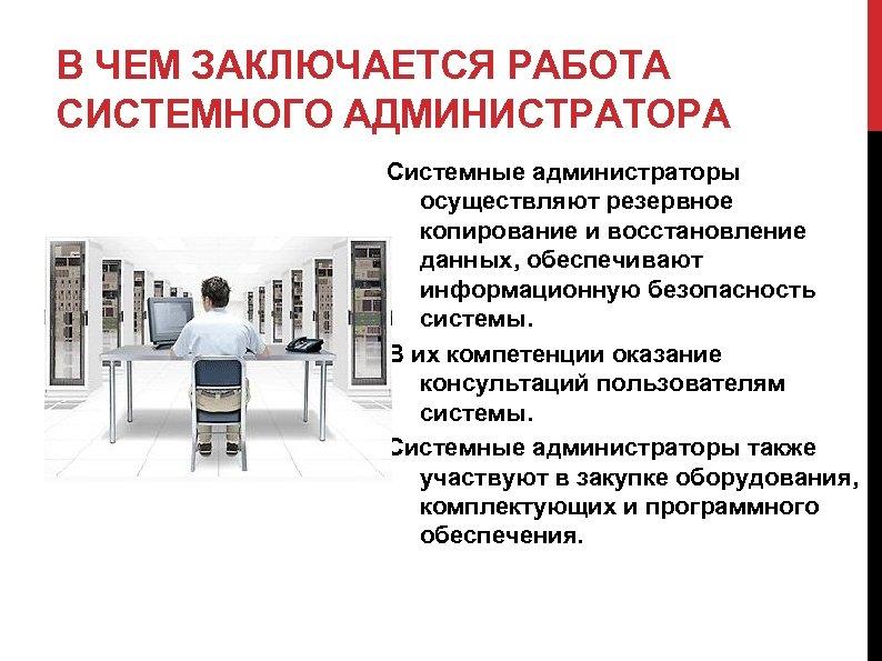 В ЧЕМ ЗАКЛЮЧАЕТСЯ РАБОТА СИСТЕМНОГО АДМИНИСТРАТОРА Системные администраторы осуществляют резервное копирование и восстановление данных,
