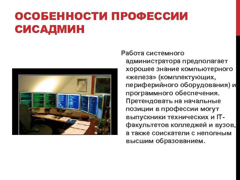 ОСОБЕННОСТИ ПРОФЕССИИ СИСАДМИН Работа системного администратора предполагает хорошее знание компьютерного «железа» (комплектующих, периферийного оборудования)
