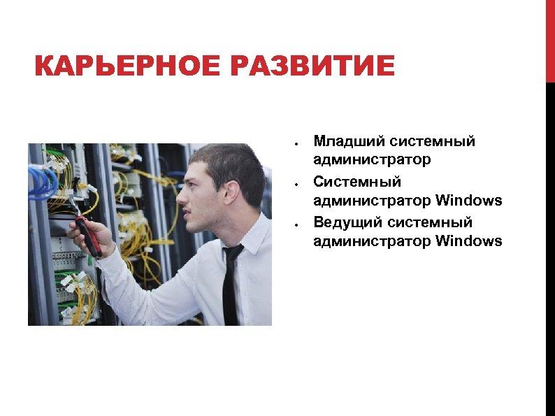 КАРЬЕРНОЕ РАЗВИТИЕ Младший системный администратор Системный администратор Windows Ведущий системный администратор Windows