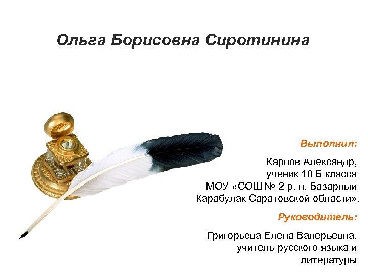 Ольга Борисовна Сиротинина Выполнил: Карпов Александр, ученик 10 Б класса МОУ «СОШ № 2