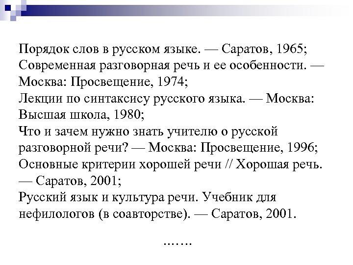 Порядок слов в русском языке. — Саратов, 1965; Современная разговорная речь и ее особенности.