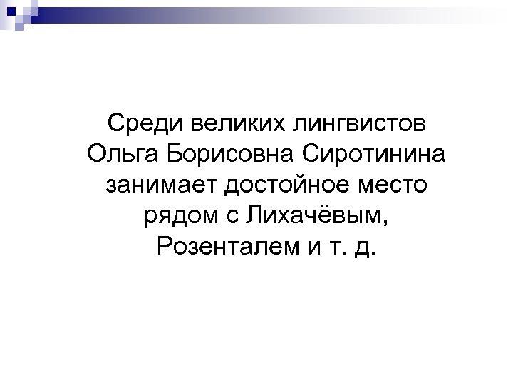 Среди великих лингвистов Ольга Борисовна Сиротинина занимает достойное место рядом с Лихачёвым, Розенталем и