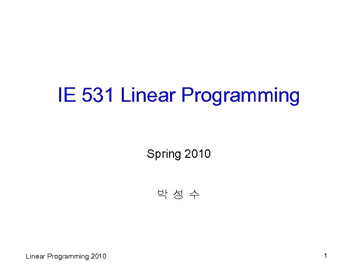 IE 531 Linear Programming Spring 2010 박성수 Linear Programming 2010 1