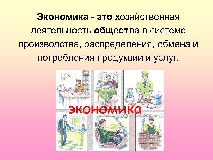 Экономика - это хозяйственная деятельность общества в системе производства, распределения, обмена и потребления продукции