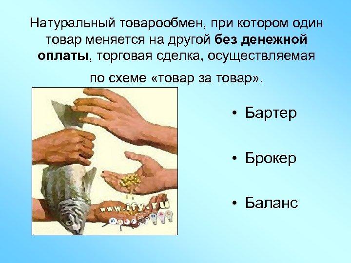 Натуральный товарообмен, при котором один товар меняется на другой без денежной оплаты, торговая сделка,