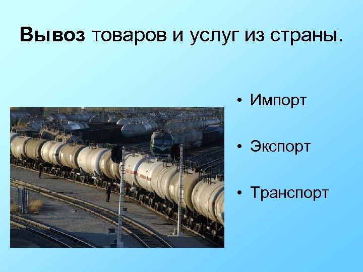 Вывоз товаров и услуг из страны. • Импорт • Экспорт • Транспорт