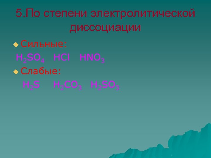 5. По степени электролитической диссоциации u Сильные: Н 2 SO 4 НСl HNO 3