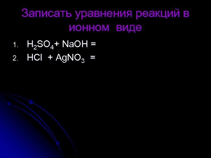 Записать уравнения реакций в ионном виде 1. 2. Н 2 SO 4+ Na. OH