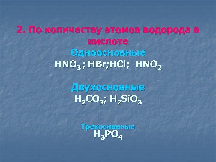 2. По количеству атомов водорода в кислоте Одноосновные HNO 3 ; HBr; HCl; HNO