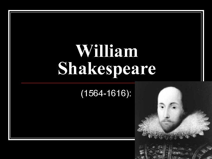 William Shakespeare (1564 -1616):
