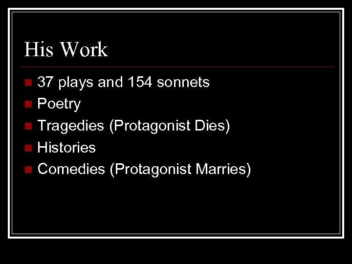 His Work 37 plays and 154 sonnets n Poetry n Tragedies (Protagonist Dies) n
