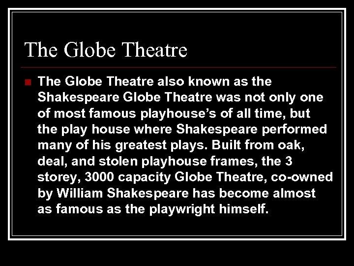 The Globe Theatre n The Globe Theatre also known as the Shakespeare Globe Theatre