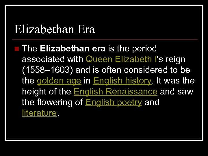 Elizabethan Era n The Elizabethan era is the period associated with Queen Elizabeth I's