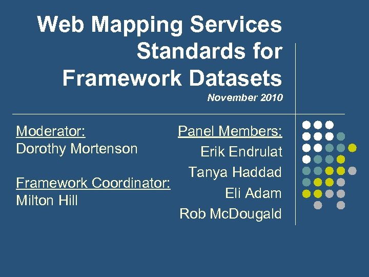 Web Mapping Services Standards for Framework Datasets November 2010 Panel Members: Erik Endrulat Tanya