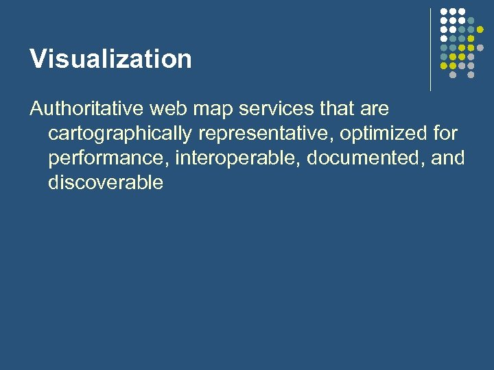 Visualization Authoritative web map services that are cartographically representative, optimized for performance, interoperable, documented,