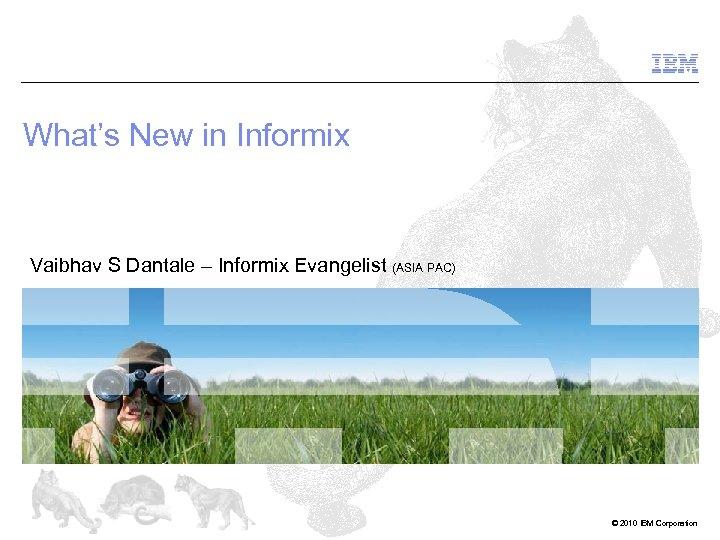 What's New in Informix Vaibhav S Dantale – Informix Evangelist (ASIA PAC) © 2010