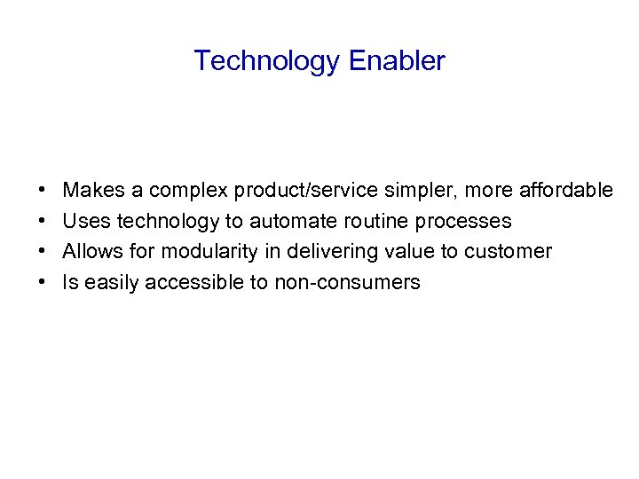 Technology Enabler • • Makes a complex product/service simpler, more affordable Uses technology to